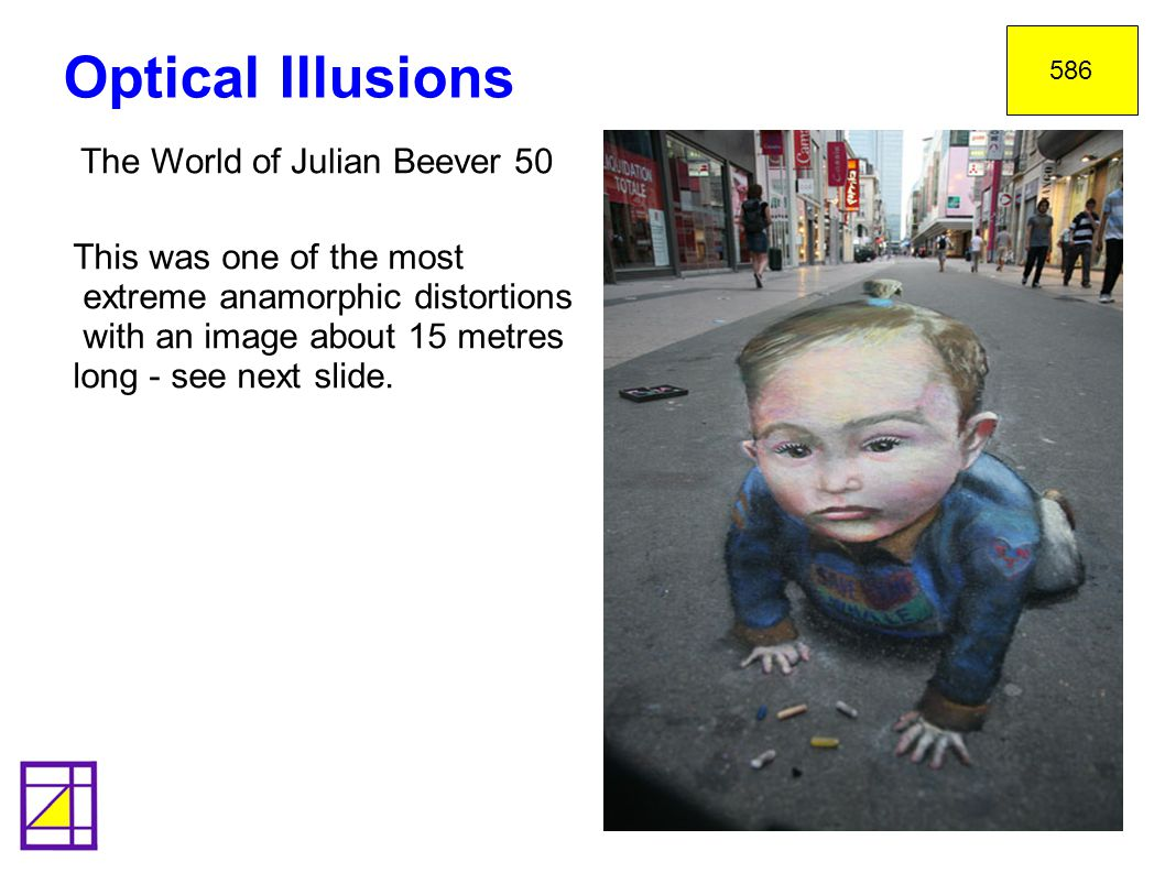 Optical Illusions 586 The World of Julian Beever 50 This was one of the most extreme anamorphic distortions with an image about 15 metres long - see next slide.