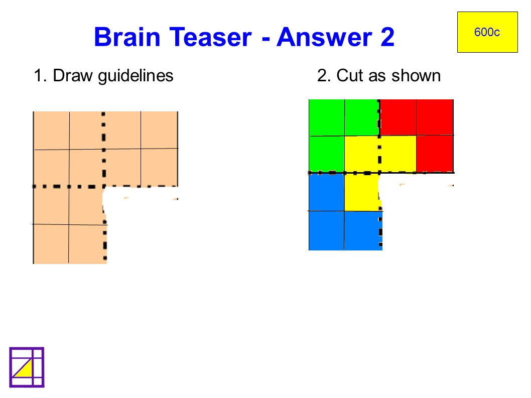 1. Draw guidelines 2. Cut as shown Brain Teaser - Answer 2 600c