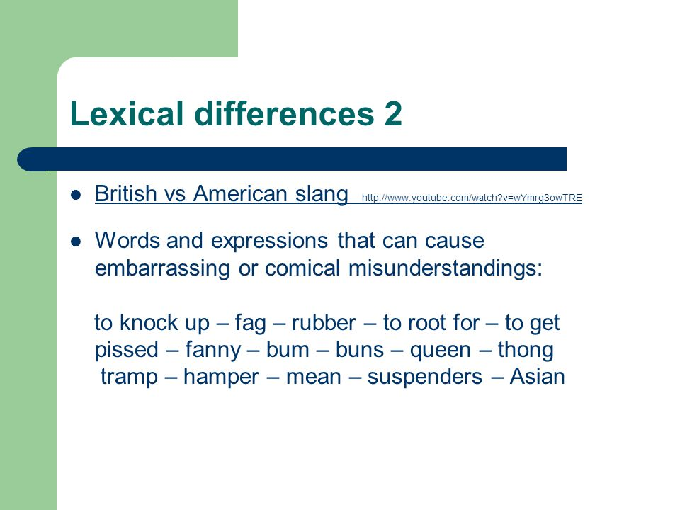 Lexical differences 2 British vs American slang http://www.youtube.com/watch?v=wYmrg3owTRE British vs American slang http://www.youtube.com/watch?v=wY