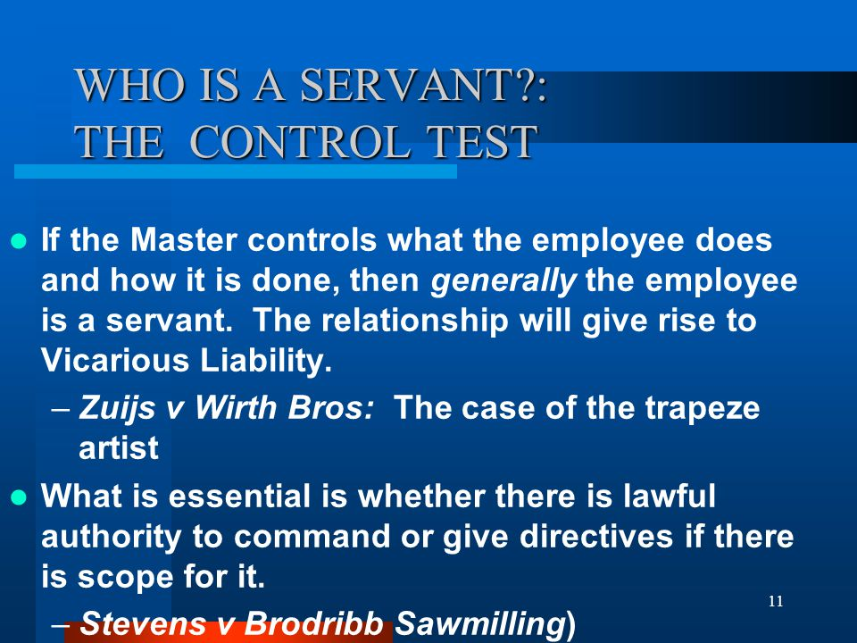11 WHO IS A SERVANT?: THE CONTROL TEST If the Master controls what the employee does and how it is done, then generally the employee is a servant.