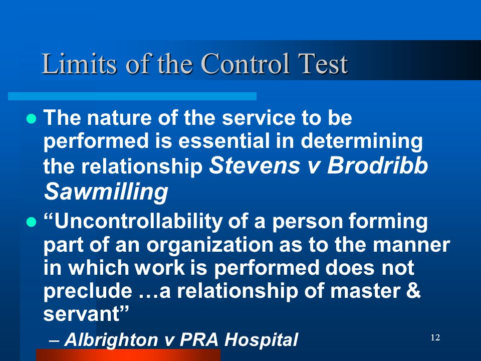 12 Limits of the Control Test The nature of the service to be performed is essential in determining the relationship Stevens v Brodribb Sawmilling Uncontrollability of a person forming part of an organization as to the manner in which work is performed does not preclude …a relationship of master & servant –Albrighton v PRA Hospital