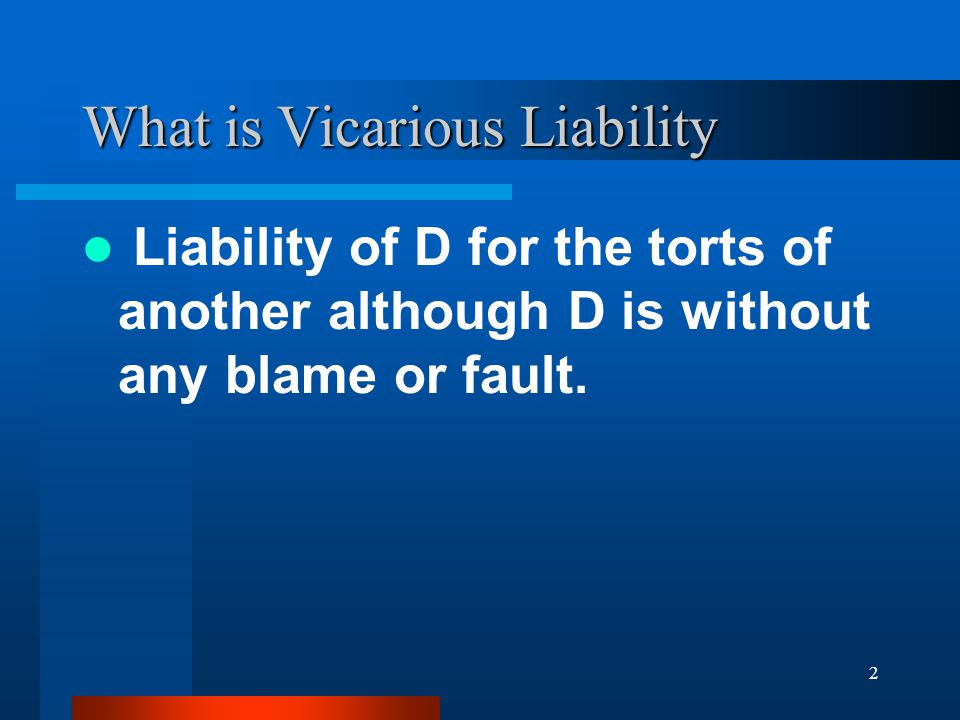 2 What is Vicarious Liability Liability of D for the torts of another although D is without any blame or fault.