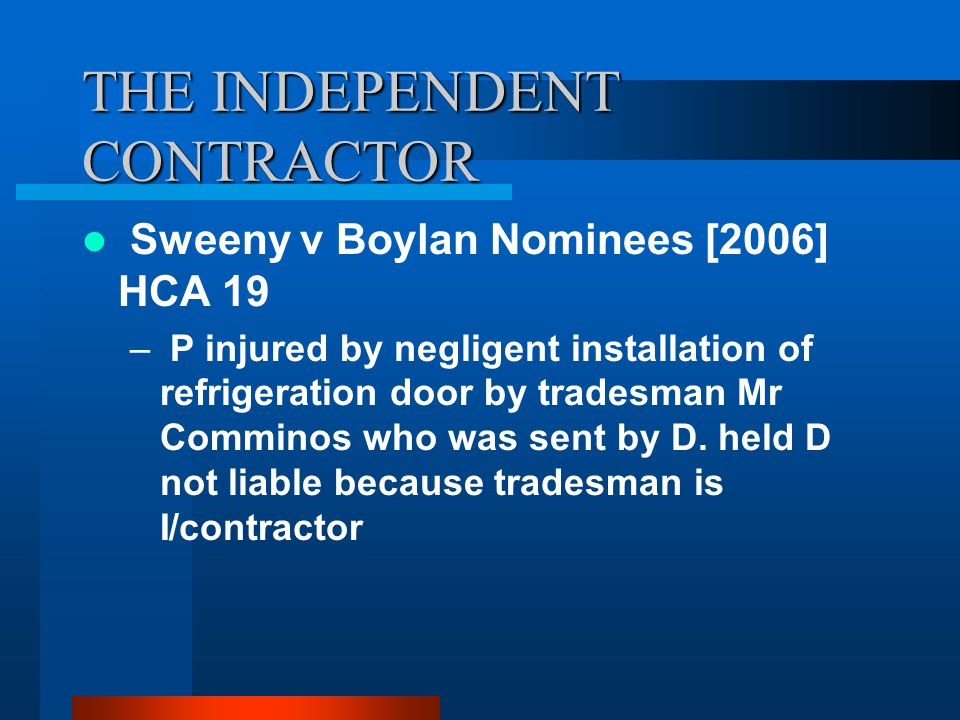THE INDEPENDENT CONTRACTOR Sweeny v Boylan Nominees [2006] HCA 19 – P injured by negligent installation of refrigeration door by tradesman Mr Comminos who was sent by D.