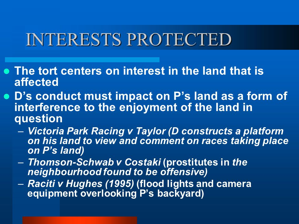 INTERESTS PROTECTED The tort centers on interest in the land that is affected D's conduct must impact on P's land as a form of interference to the enjoyment of the land in question –Victoria Park Racing v Taylor (D constructs a platform on his land to view and comment on races taking place on P's land) –Thomson-Schwab v Costaki (prostitutes in the neighbourhood found to be offensive) –Raciti v Hughes (1995) (flood lights and camera equipment overlooking P's backyard)