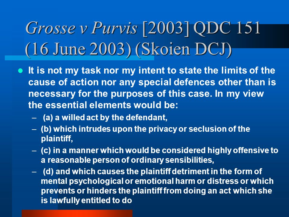 Grosse v Purvis [2003] QDC 151 (16 June 2003) (Skoien DCJ) It is not my task nor my intent to state the limits of the cause of action nor any special defences other than is necessary for the purposes of this case.
