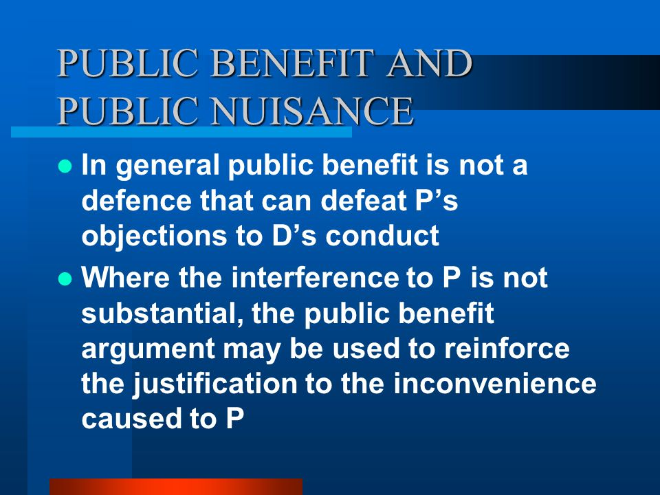 PUBLIC BENEFIT AND PUBLIC NUISANCE In general public benefit is not a defence that can defeat P's objections to D's conduct Where the interference to P is not substantial, the public benefit argument may be used to reinforce the justification to the inconvenience caused to P