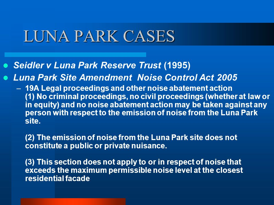 LUNA PARK CASES Seidler v Luna Park Reserve Trust (1995) Luna Park Site Amendment Noise Control Act 2005 –19A Legal proceedings and other noise abatement action (1) No criminal proceedings, no civil proceedings (whether at law or in equity) and no noise abatement action may be taken against any person with respect to the emission of noise from the Luna Park site.