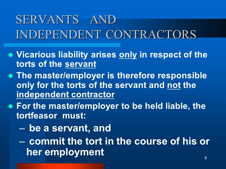 9 Vicarious liability arises only in respect of the torts of the servant The master/employer is therefore responsible only for the torts of the servant and not the independent contractor For the master/employer to be held liable, the tortfeasor must: – be a servant, and – commit the tort in the course of his or her employment SERVANTS AND INDEPENDENT CONTRACTORS