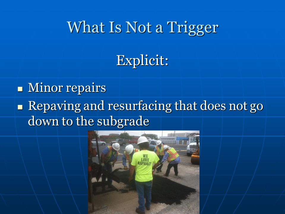 What Is Not a Trigger Explicit: Minor repairs Minor repairs Repaving and resurfacing that does not go down to the subgrade Repaving and resurfacing that does not go down to the subgrade