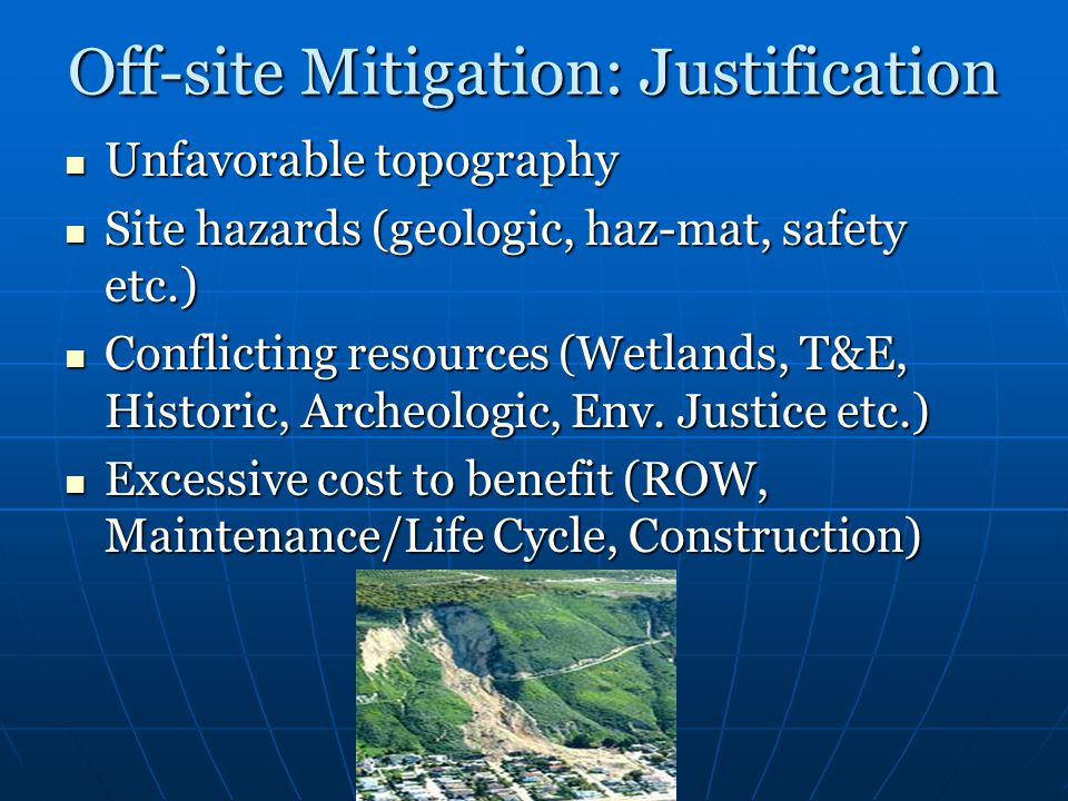Off-site Mitigation: Justification Unfavorable topography Unfavorable topography Site hazards (geologic, haz-mat, safety etc.) Site hazards (geologic, haz-mat, safety etc.) Conflicting resources (Wetlands, T&E, Historic, Archeologic, Env.