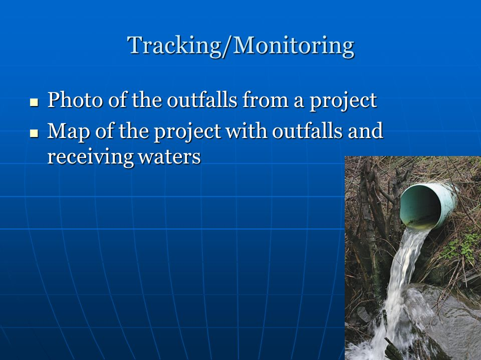Tracking/Monitoring Photo of the outfalls from a project Photo of the outfalls from a project Map of the project with outfalls and receiving waters Ma