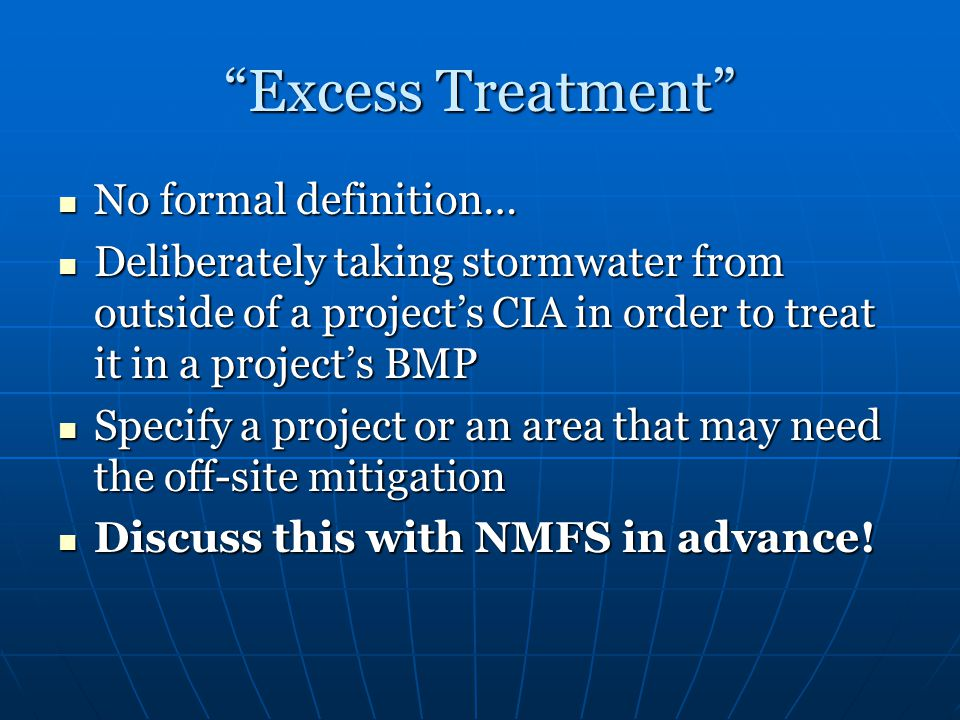 Excess Treatment No formal definition… No formal definition… Deliberately taking stormwater from outside of a project's CIA in order to treat it in a project's BMP Deliberately taking stormwater from outside of a project's CIA in order to treat it in a project's BMP Specify a project or an area that may need the off-site mitigation Specify a project or an area that may need the off-site mitigation Discuss this with NMFS in advance.