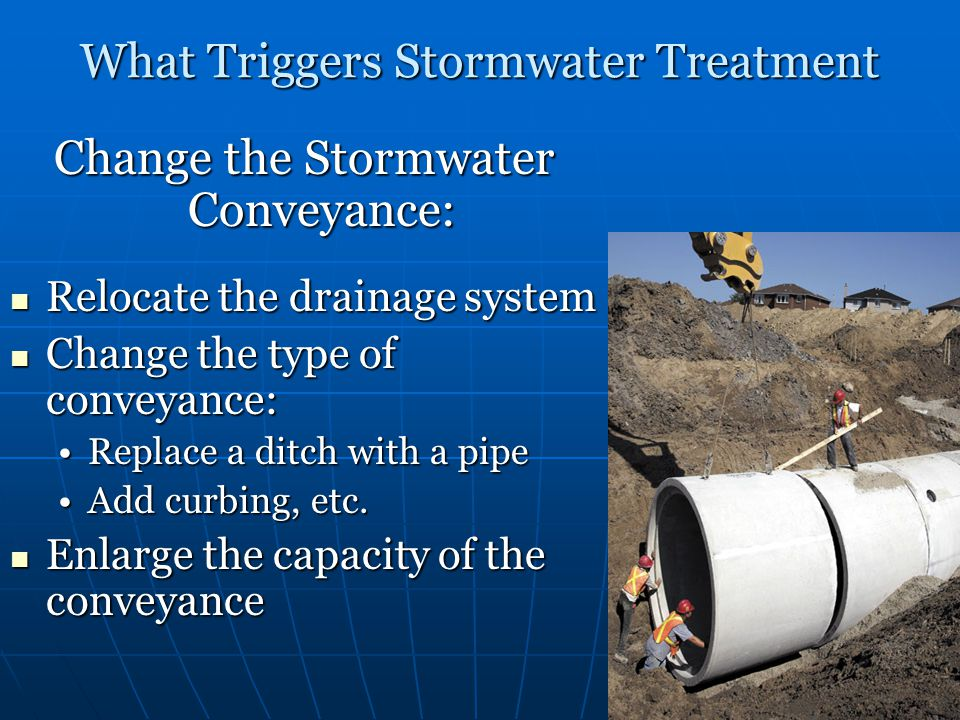 What Triggers Stormwater Treatment Change the Stormwater Conveyance: Relocate the drainage system Relocate the drainage system Change the type of conv
