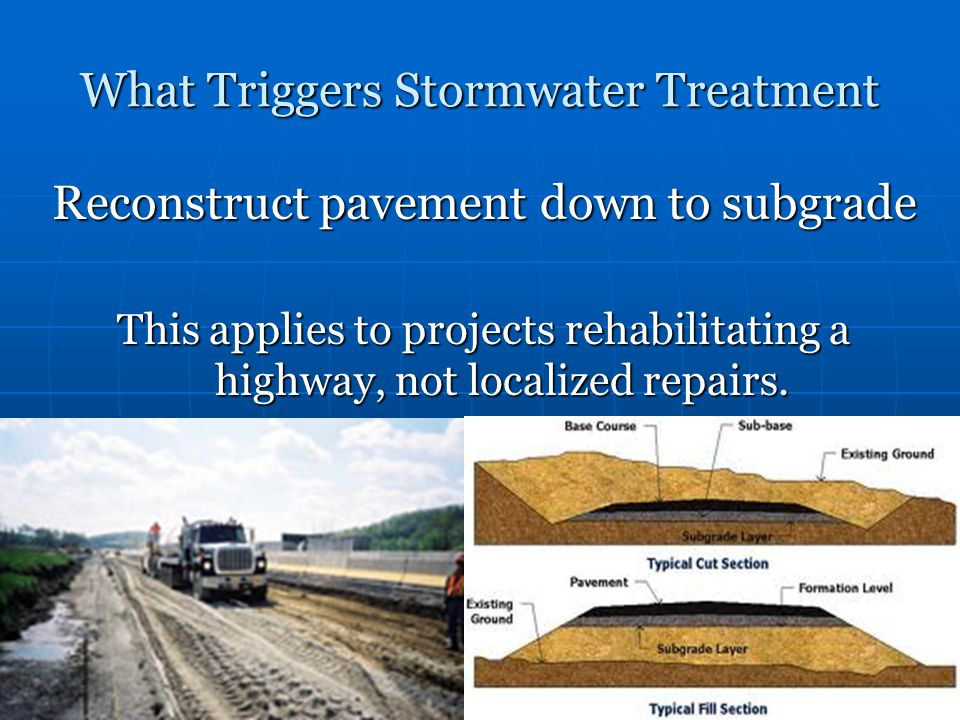 What Triggers Stormwater Treatment Reconstruct pavement down to subgrade This applies to projects rehabilitating a highway, not localized repairs.
