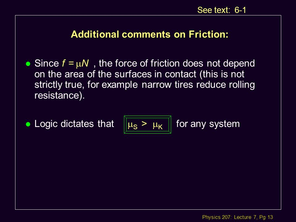 Physics 207: Lecture 7, Pg 13 Additional comments on Friction: See text: 6-1 Since f =  N, the force of friction does not depend on the area of the surfaces in contact (this is not strictly true, for example narrow tires reduce rolling resistance).