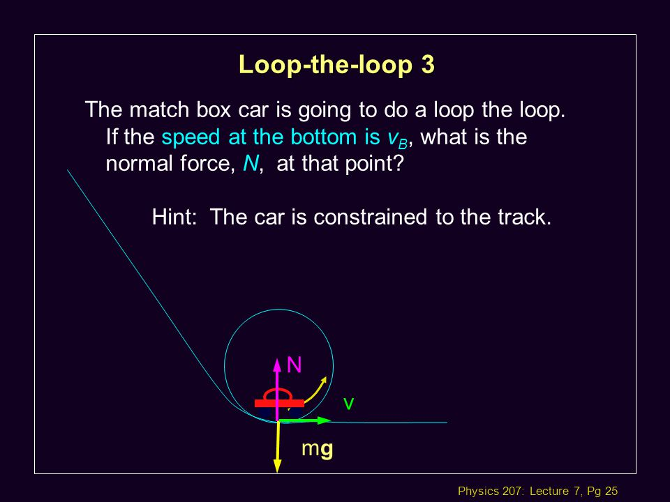 Physics 207: Lecture 7, Pg 25 The match box car is going to do a loop the loop.