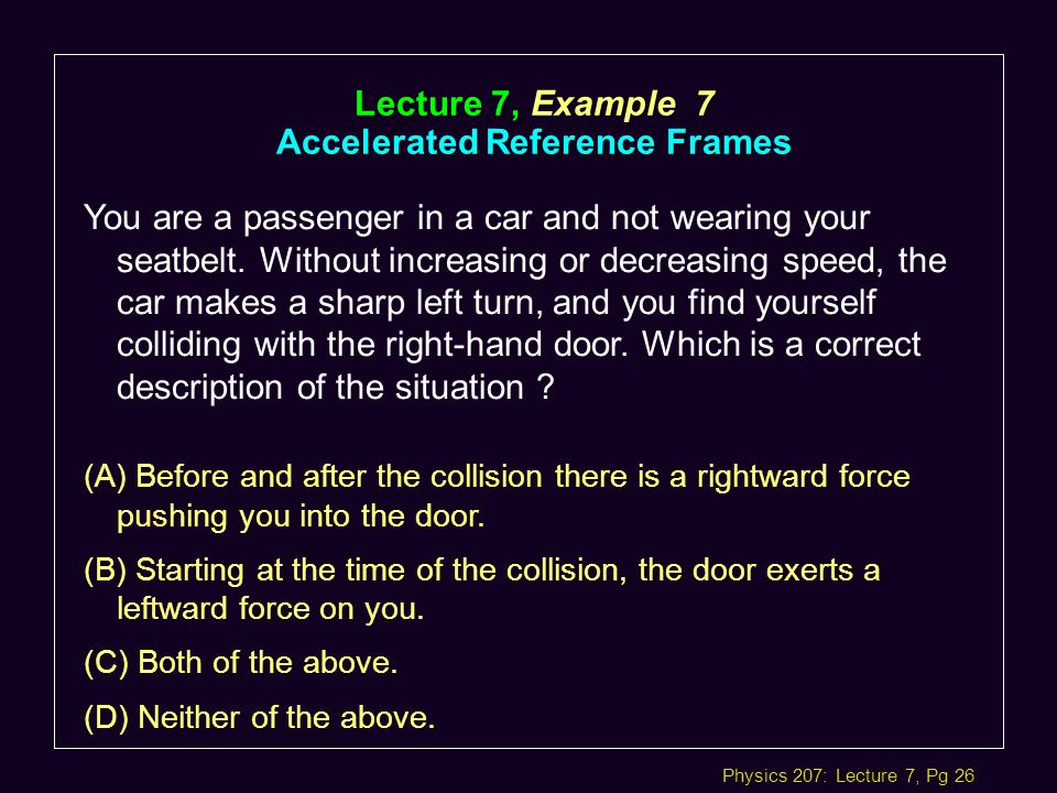 Physics 207: Lecture 7, Pg 26 Lecture 7, Example 7 Accelerated Reference Frames You are a passenger in a car and not wearing your seatbelt.