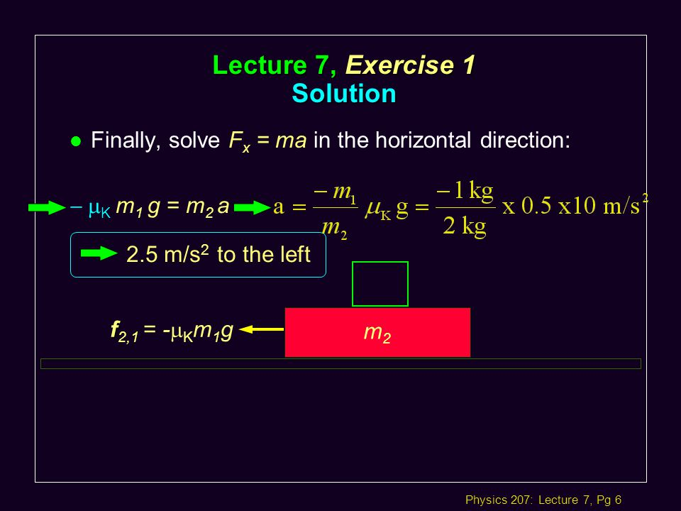 Physics 207: Lecture 7, Pg 6 l Finally, solve F x = ma in the horizontal direction: m2m2 f f 2,1 = -  K m 1 g  K m 1 g = m 2 a Lecture 7, Exercise 1 Solution 2.5 m/s 2 to the left