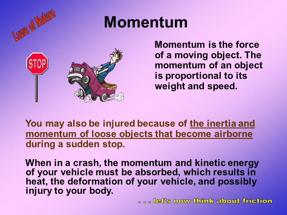 Momentum Momentum is the force of a moving object. The momentum of an object is proportional to its weight and speed. When driving, you and you vehicl