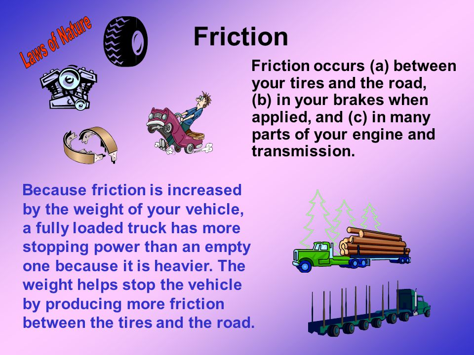Friction Friction is the force caused by the contact of one surface on another. It results in the resistance of an object moving over a surface. Frict