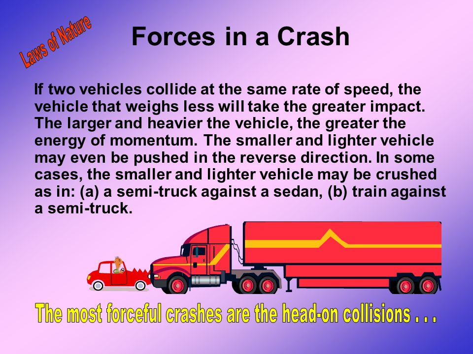 Forces in a Crash The forces that stop your car during a crash will be greatest if you have a head-on collision with another vehicle or large immovabl