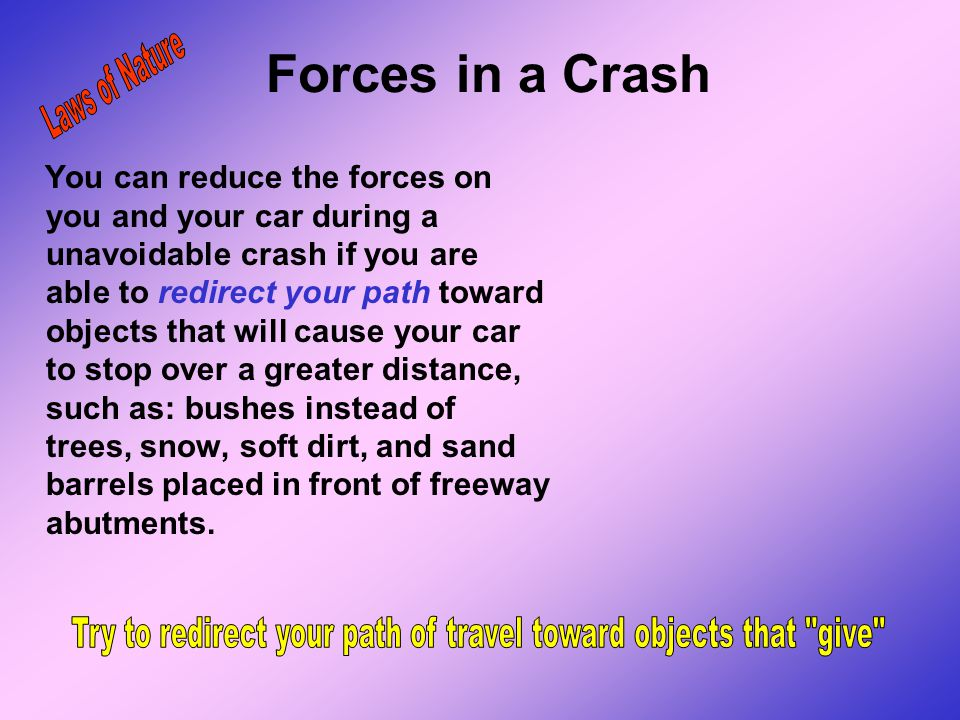Forces in a Crash If two vehicles collide at the same rate of speed, the vehicle that weighs less will take the greater impact. The larger and heavier