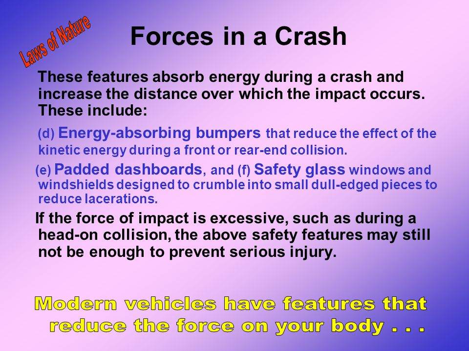 Forces in a Crash These features absorb energy during a crash and increase the distance over which the impact occurs. These include: (a) Crush zones (