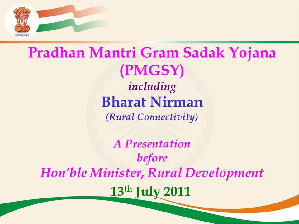 Pradhan Mantri Gram Sadak Yojana (PMGSY) including Bharat Nirman (Rural Connectivity) A Presentation before Hon'ble Minister, Rural Development 13 th July 2011