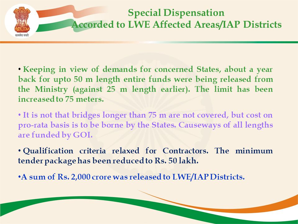 Special Dispensation Accorded to LWE Affected Areas/IAP Districts Keeping in view of demands for concerned States, about a year back for upto 50 m length entire funds were being released from the Ministry (against 25 m length earlier).