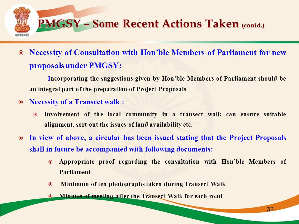 PMGSY – Some Recent Actions Taken (contd.) PMGSY – Some Recent Actions Taken (contd.)  Necessity of Consultation with Hon'ble Members of Parliament for new proposals under PMGSY: Incorporating the suggestions given by Hon'ble Members of Parliament should be an integral part of the preparation of Project Proposals  Necessity of a Transect walk :  Involvement of the local community in a transect walk can ensure suitable alignment, sort out the issues of land availability etc.