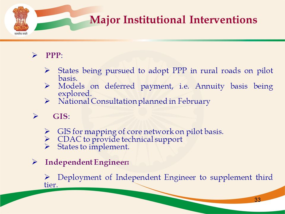 33 Major Institutional Interventions  PPP :  States being pursued to adopt PPP in rural roads on pilot basis.  Models on deferred payment, i.e. Ann