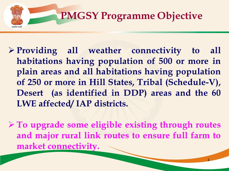 4 PMGSY Programme Objective  Providing all weather connectivity to all habitations having population of 500 or more in plain areas and all habitation