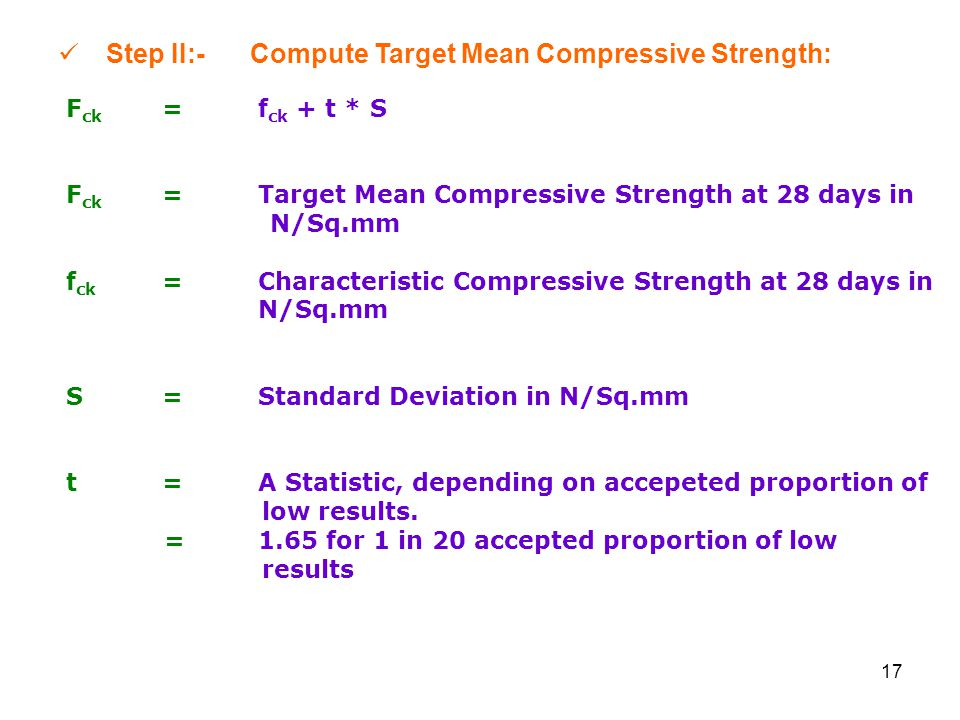 17 Step II:-Compute Target Mean Compressive Strength: F ck =f ck + t * S F ck =Target Mean Compressive Strength at 28 days in N/Sq.mm f ck =Characteristic Compressive Strength at 28 days in N/Sq.mm S=Standard Deviation in N/Sq.mm t=A Statistic, depending on accepeted proportion of low results.