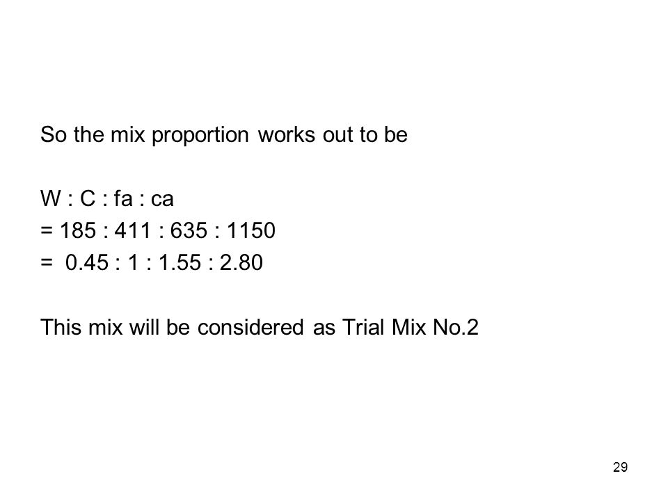29 So the mix proportion works out to be W : C : fa : ca = 185 : 411 : 635 : 1150 = 0.45 : 1 : 1.55 : 2.80 This mix will be considered as Trial Mix No.2