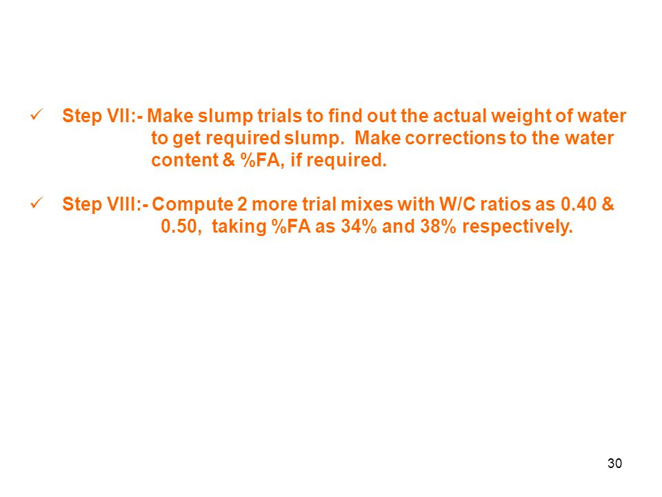 30 Step VII:- Make slump trials to find out the actual weight of water to get required slump.