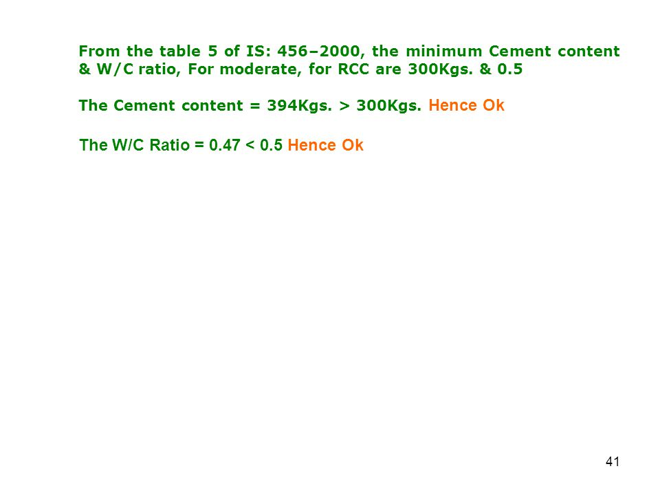 41 From the table 5 of IS: 456–2000, the minimum Cement content & W/C ratio, For moderate, for RCC are 300Kgs.