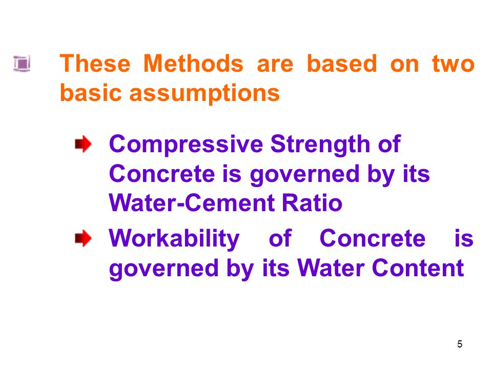 5 These Methods are based on two basic assumptions Compressive Strength of Concrete is governed by its Water-Cement Ratio Workability of Concrete is governed by its Water Content