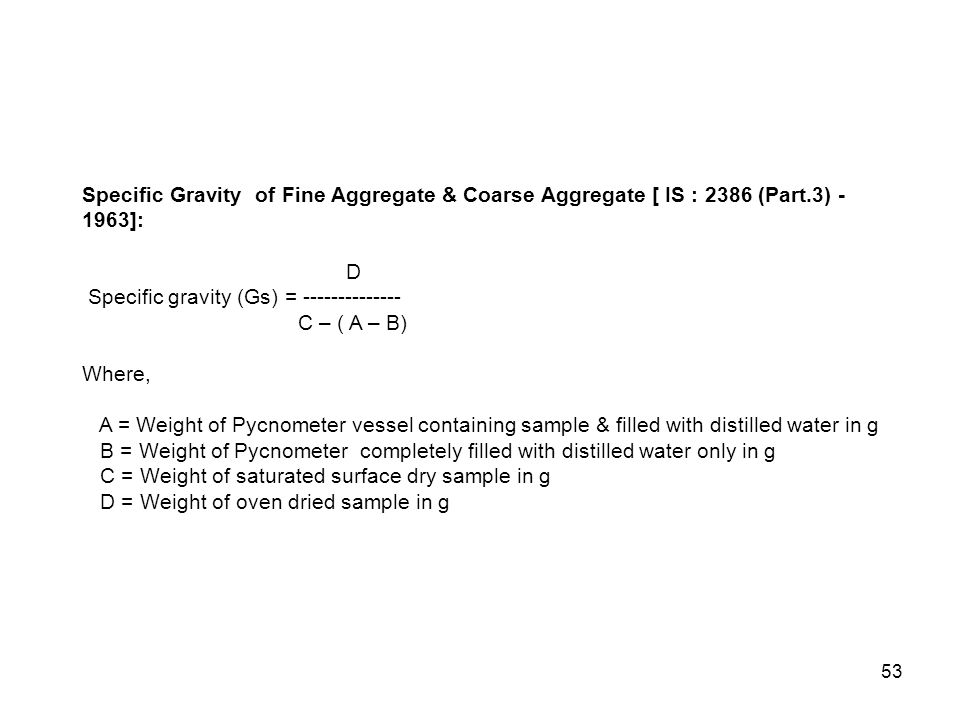 53 Specific Gravity of Fine Aggregate & Coarse Aggregate [ IS : 2386 (Part.3) - 1963]: D Specific gravity (Gs) = -------------- C – ( A – B) Where, A = Weight of Pycnometer vessel containing sample & filled with distilled water in g B = Weight of Pycnometer completely filled with distilled water only in g C = Weight of saturated surface dry sample in g D = Weight of oven dried sample in g