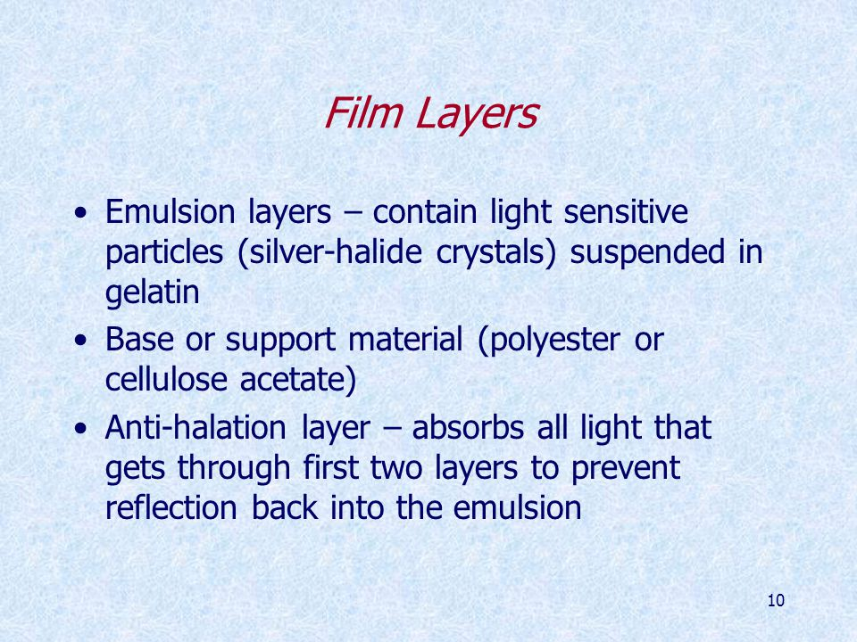 10 Film Layers Emulsion layers – contain light sensitive particles (silver-halide crystals) suspended in gelatin Base or support material (polyester or cellulose acetate) Anti-halation layer – absorbs all light that gets through first two layers to prevent reflection back into the emulsion