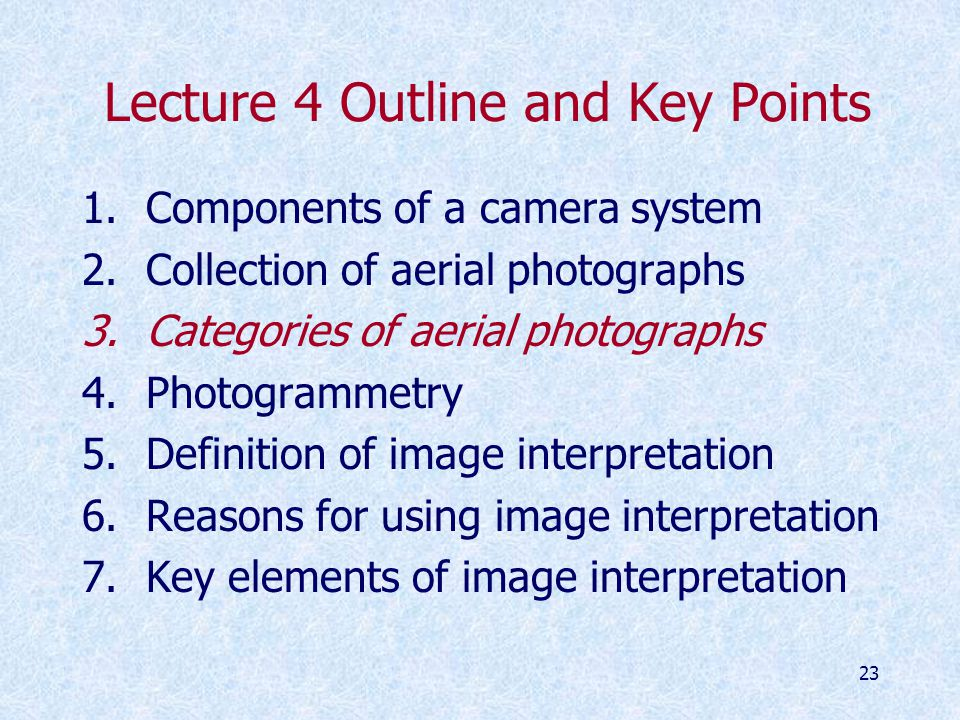 23 Lecture 4 Outline and Key Points 1.Components of a camera system 2.Collection of aerial photographs 3.Categories of aerial photographs 4.Photogrammetry 5.Definition of image interpretation 6.Reasons for using image interpretation 7.Key elements of image interpretation