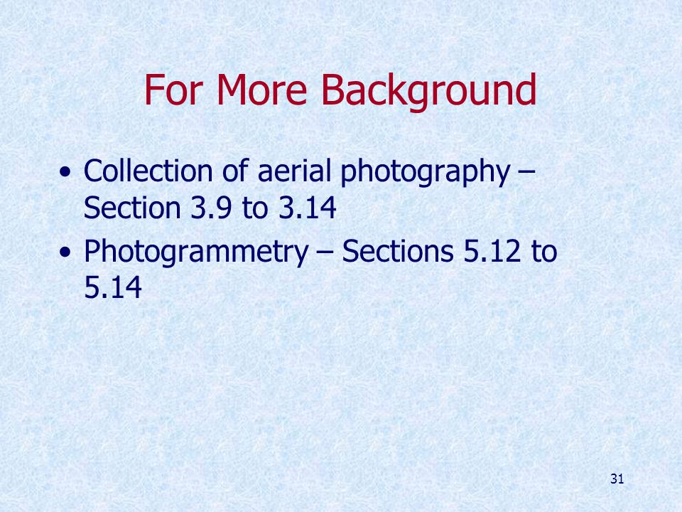 31 For More Background Collection of aerial photography – Section 3.9 to 3.14 Photogrammetry – Sections 5.12 to 5.14