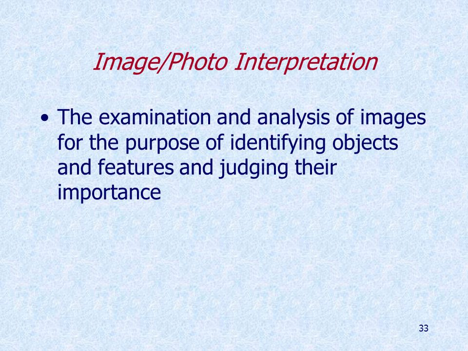 33 Image/Photo Interpretation The examination and analysis of images for the purpose of identifying objects and features and judging their importance