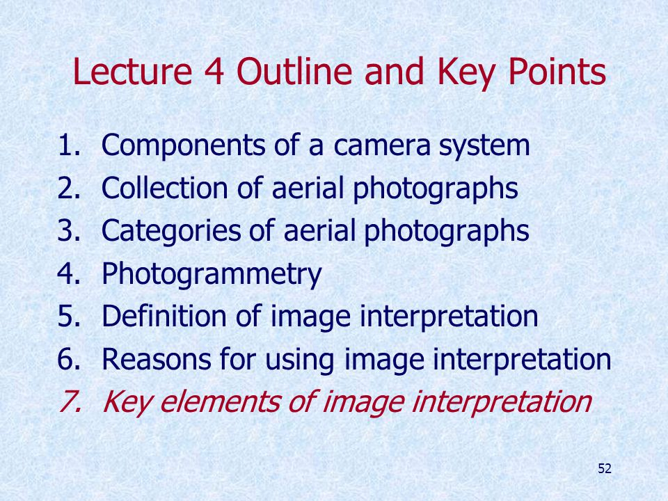 52 Lecture 4 Outline and Key Points 1.Components of a camera system 2.Collection of aerial photographs 3.Categories of aerial photographs 4.Photogrammetry 5.Definition of image interpretation 6.Reasons for using image interpretation 7.Key elements of image interpretation