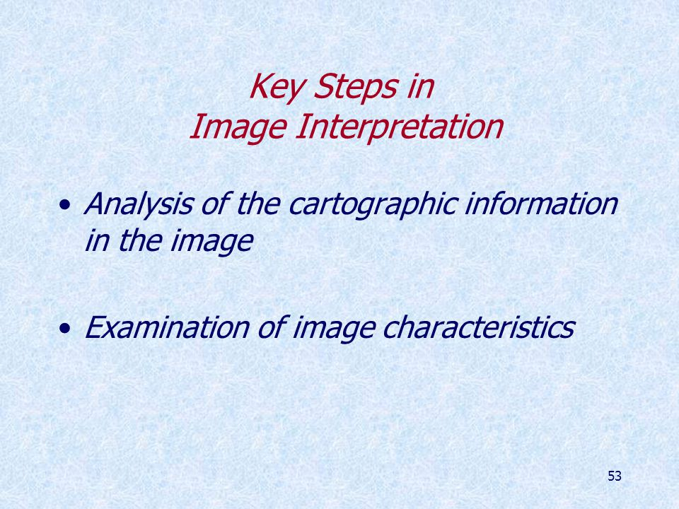 53 Key Steps in Image Interpretation Analysis of the cartographic information in the image Examination of image characteristics
