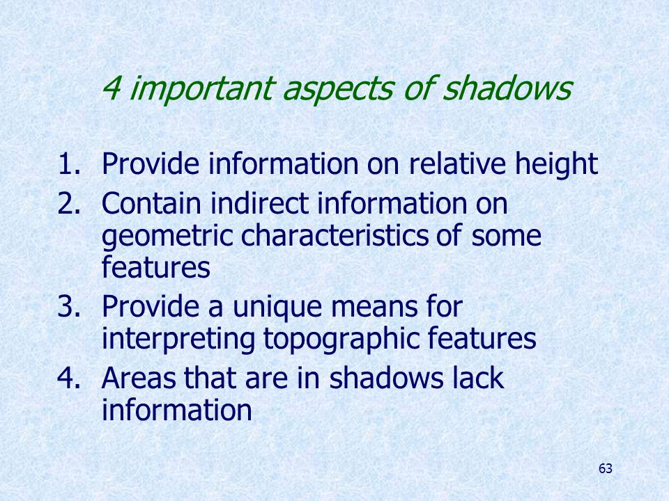 63 4 important aspects of shadows 1.Provide information on relative height 2.Contain indirect information on geometric characteristics of some features 3.Provide a unique means for interpreting topographic features 4.Areas that are in shadows lack information