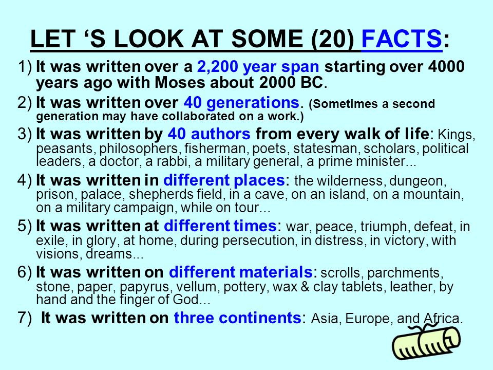 LET 'S LOOK AT SOME (20) FACTS: 1)It was written over a 2,200 year span starting over 4000 years ago with Moses about 2000 BC. 2)It was written over 4