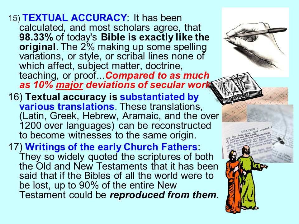 15) TEXTUAL ACCURACY: It has been calculated, and most scholars agree, that 98.33% of today's Bible is exactly like the original. The 2% making up som