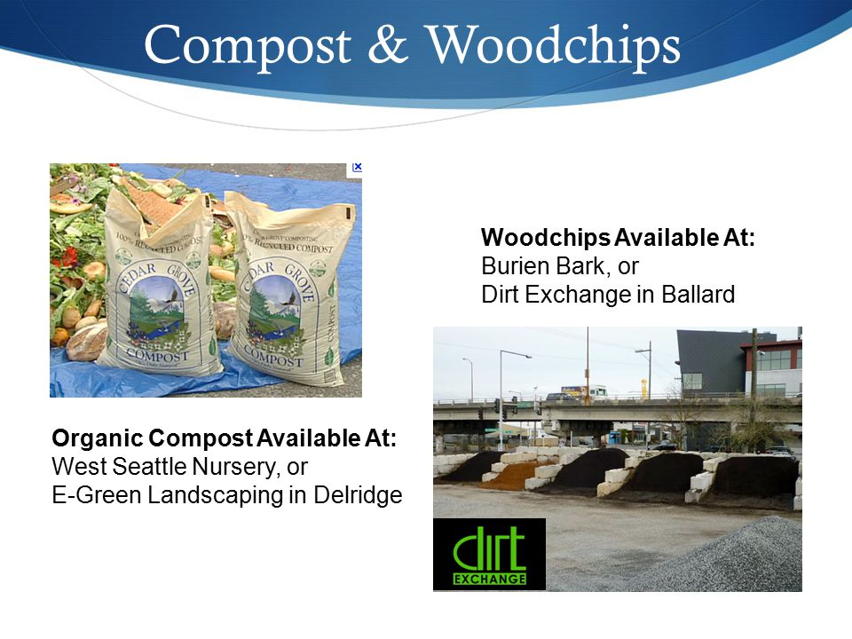 Compost & Woodchips Organic Compost Available At: West Seattle Nursery, or E-Green Landscaping in Delridge Woodchips Available At: Burien Bark, or Dirt Exchange in Ballard