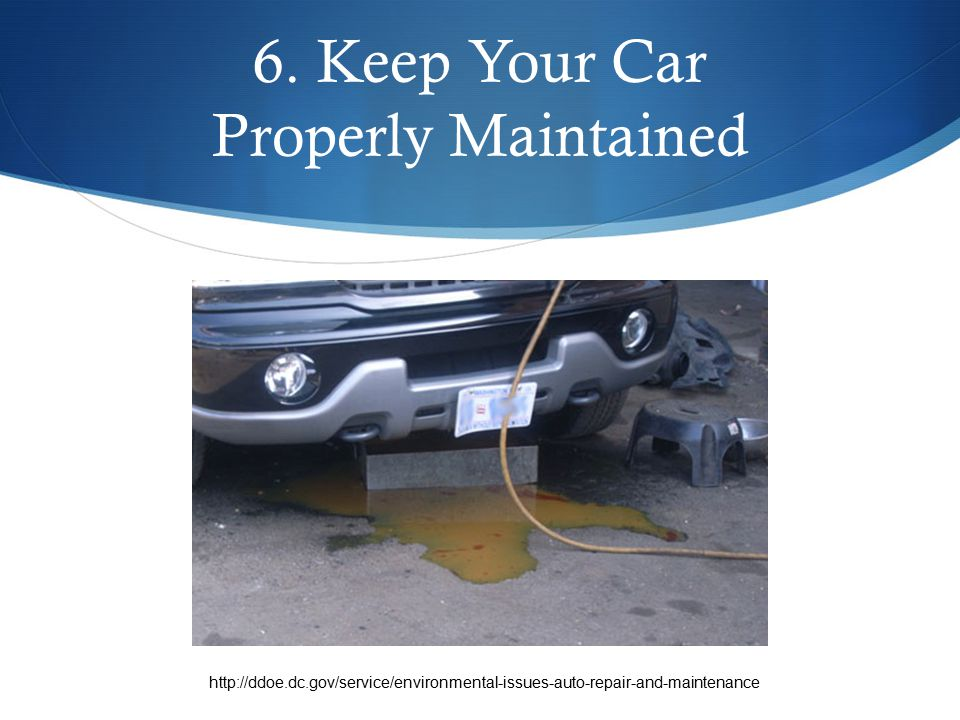 6. Keep Your Car Properly Maintained http://ddoe.dc.gov/service/environmental-issues-auto-repair-and-maintenance