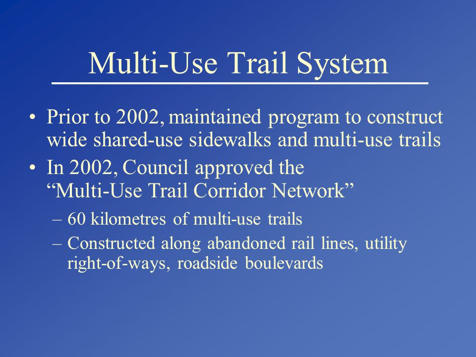 Multi-Use Trail System Prior to 2002, maintained program to construct wide shared-use sidewalks and multi-use trails In 2002, Council approved the Multi-Use Trail Corridor Network –60 kilometres of multi-use trails –Constructed along abandoned rail lines, utility right-of-ways, roadside boulevards
